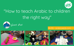 how to teach Arabic to children the right way - guest post - Arabic Seeds